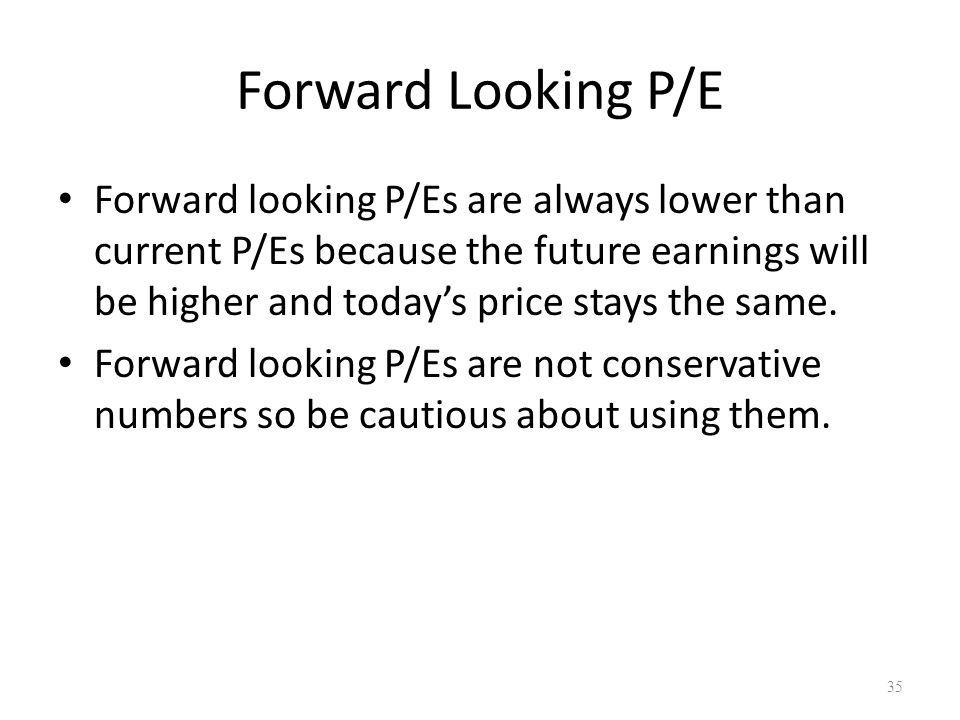Forward Looking P/E Forward looking P/Es are always lower than current P/Es because the future earnings will be higher and today's price stays the sam