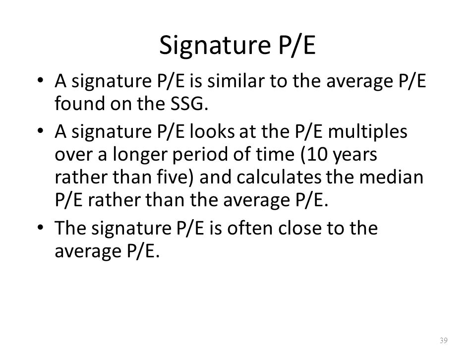 Signature P/E A signature P/E is similar to the average P/E found on the SSG. A signature P/E looks at the P/E multiples over a longer period of time