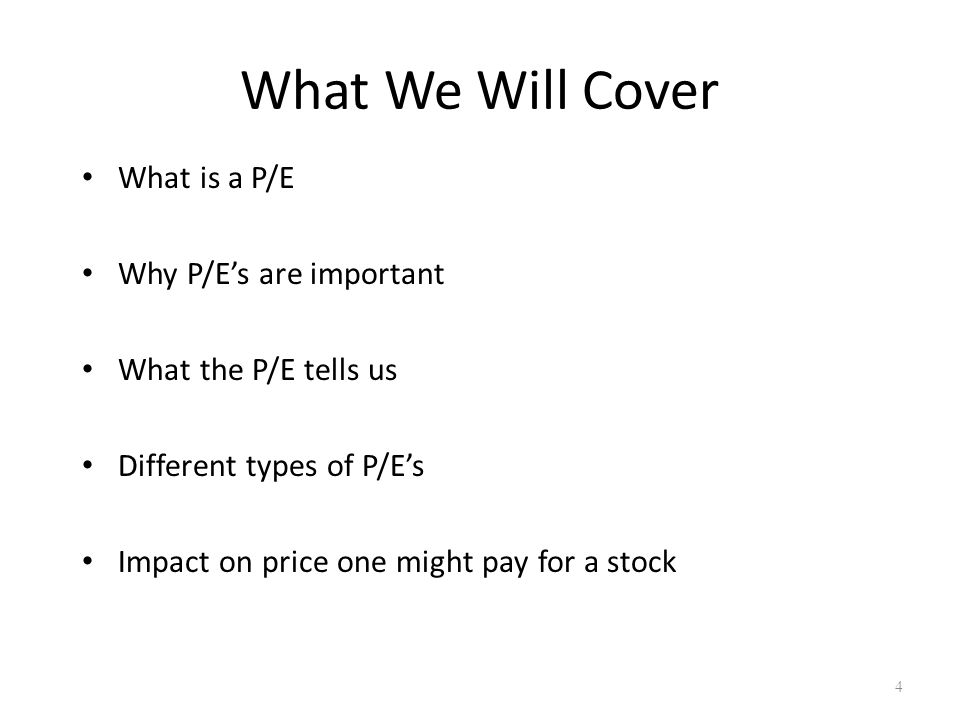 What We Will Cover What is a P/E Why P/E's are important What the P/E tells us Different types of P/E's Impact on price one might pay for a stock 4