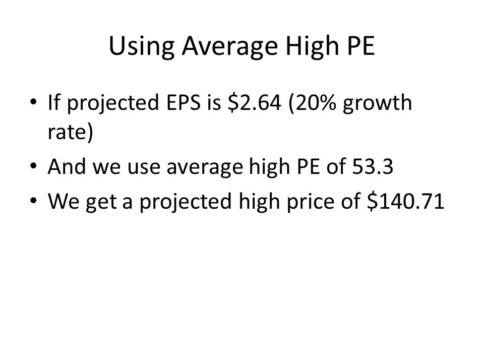 Using Average High PE If projected EPS is $2.64 (20% growth rate) And we use average high PE of 53.3 We get a projected high price of $140.71