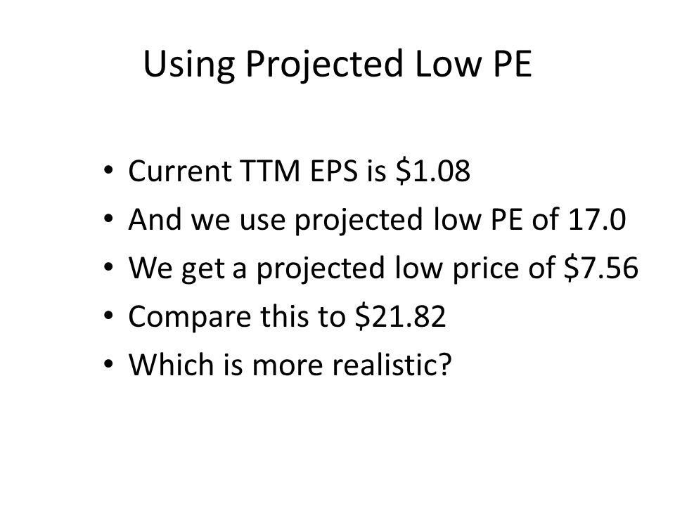 Using Projected Low PE Current TTM EPS is $1.08 And we use projected low PE of 17.0 We get a projected low price of $7.56 Compare this to $21.82 Which