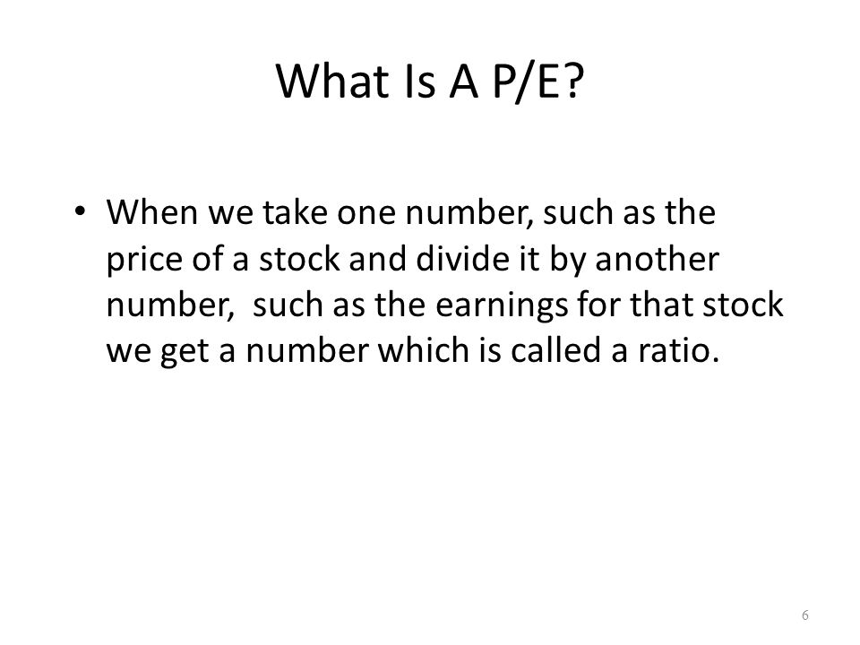 What Is A P/E? When we take one number, such as the price of a stock and divide it by another number, such as the earnings for that stock we get a num
