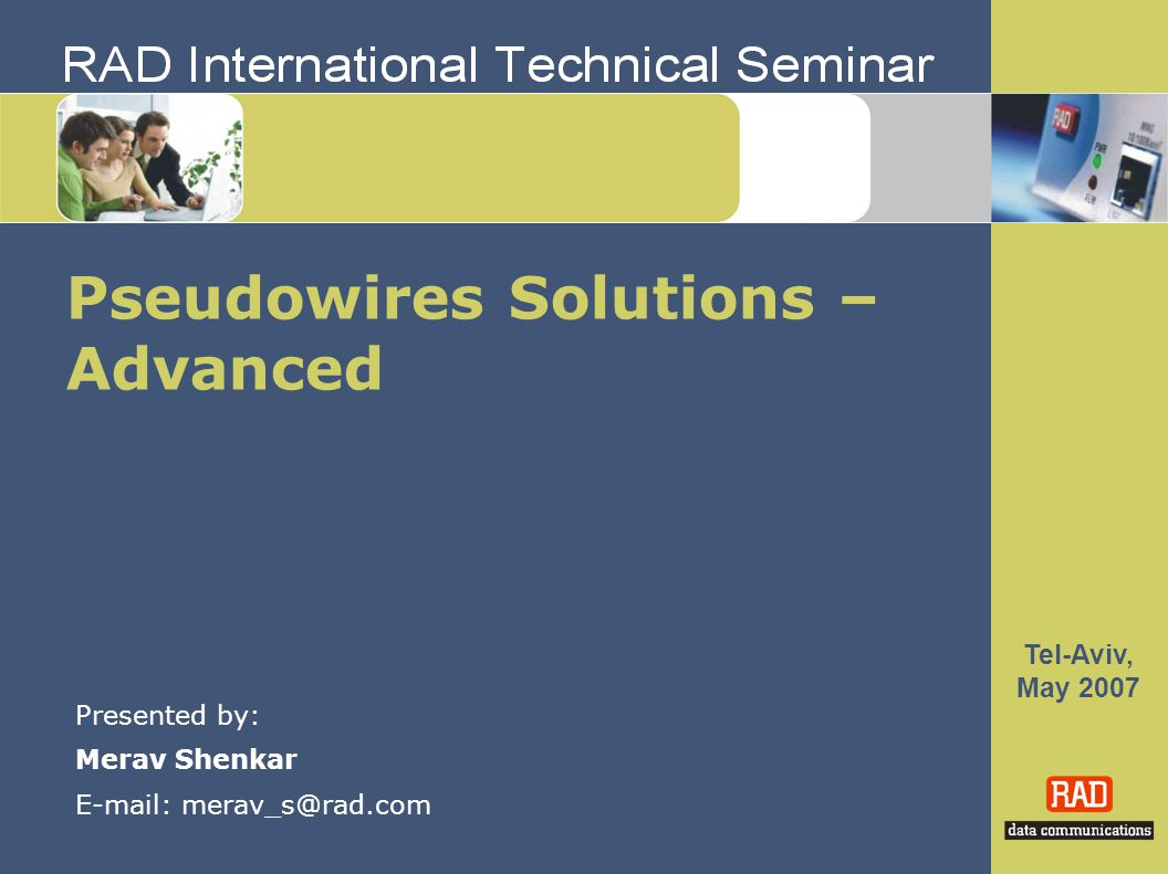Tel-Aviv, May 2007 Pseudowires Solutions – Advanced Presented by: Merav Shenkar E-mail: merav_s@rad.com