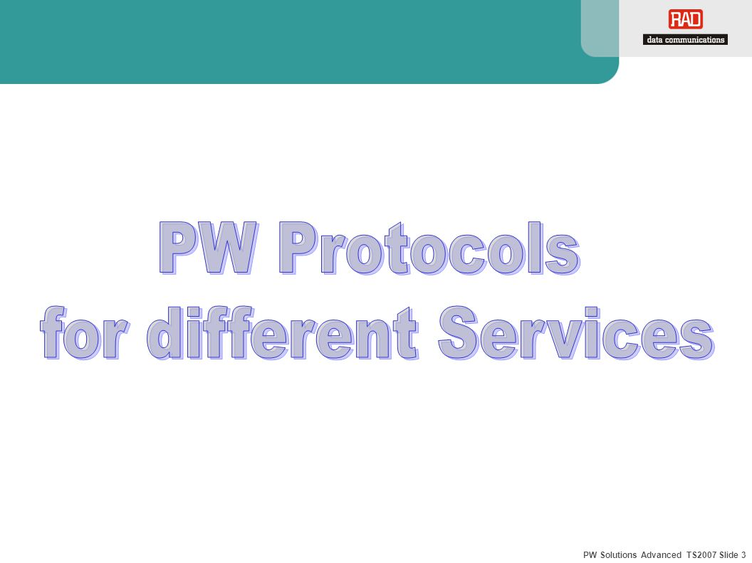 PW Solutions Advanced TS2007 Slide 4 TDM PW Services Unframed TDMoIP or SAToP over PSN E1/T1 line is a 2.048/1.544 Mbps bit stream Full transparency to the TDM traffic No Multi-Bundling End-to-End framing sync TDMoIP standard: IETF – ietf-pwe3-tdmoip SAToP standard: draft-ietf-pwe3-satop.txt- Structure-Agnostic TDM over Packet ETH PW-GW PBX ETH/IP/ MPLS Network