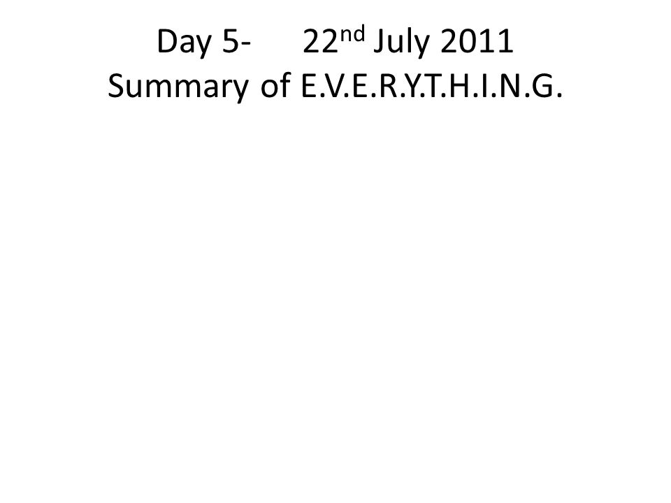 Day 5- 22 nd July 2011 Summary of E.V.E.R.Y.T.H.I.N.G.