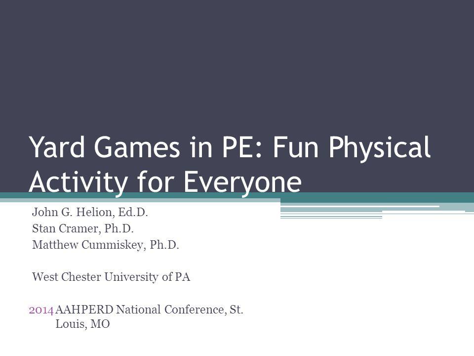 Yard Games in PE: Fun Physical Activity for Everyone John G. Helion, Ed.D. Stan Cramer, Ph.D. Matthew Cummiskey, Ph.D. West Chester University of PA 2