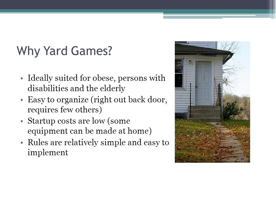 Why Yard Games? Ideally suited for obese, persons with disabilities and the elderly Easy to organize (right out back door, requires few others) Startu