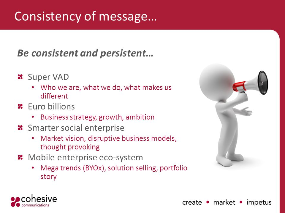 Consistency of message… Be consistent and persistent… Super VAD Who we are, what we do, what makes us different Euro billions Business strategy, growth, ambition Smarter social enterprise Market vision, disruptive business models, thought provoking Mobile enterprise eco-system Mega trends (BYOx), solution selling, portfolio story