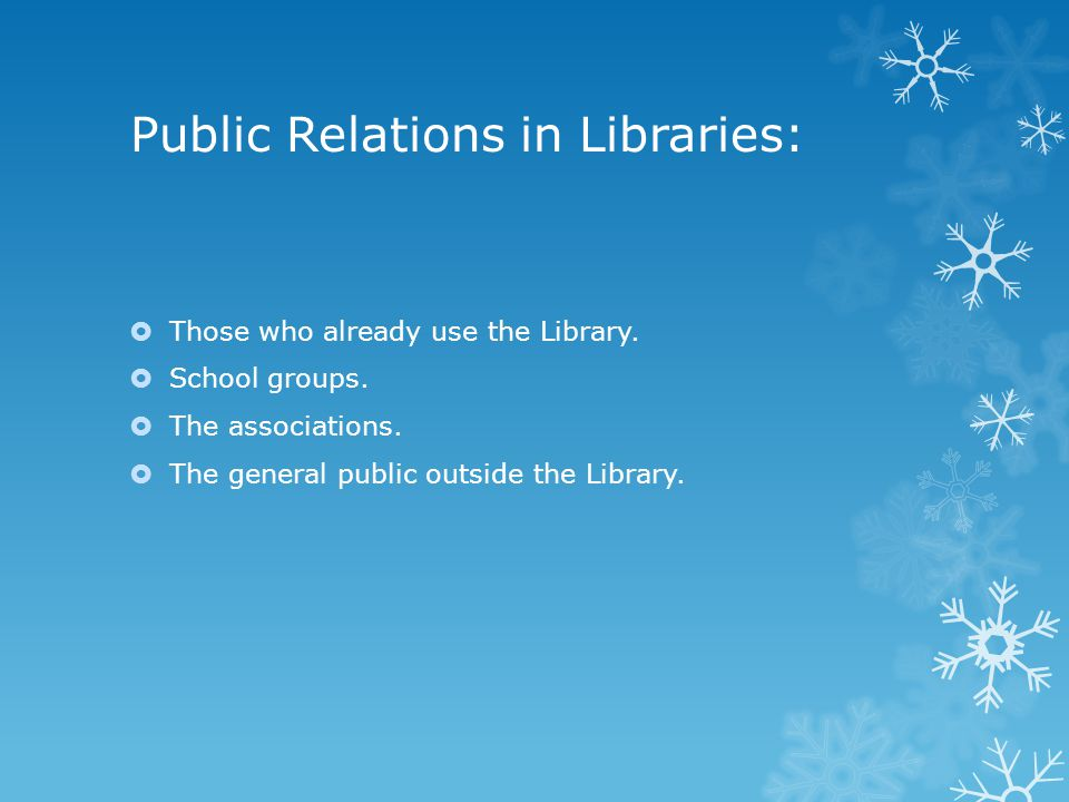Public Relations in Libraries:  Those who already use the Library.  School groups.  The associations.  The general public outside the Library.