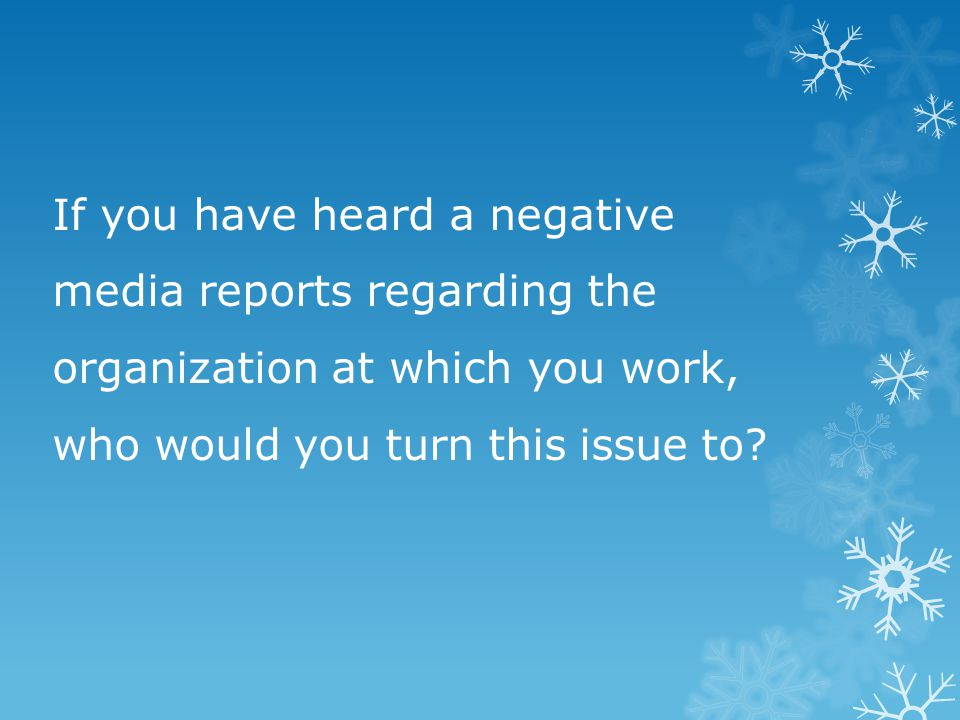 If you have heard a negative media reports regarding the organization at which you work, who would you turn this issue to?
