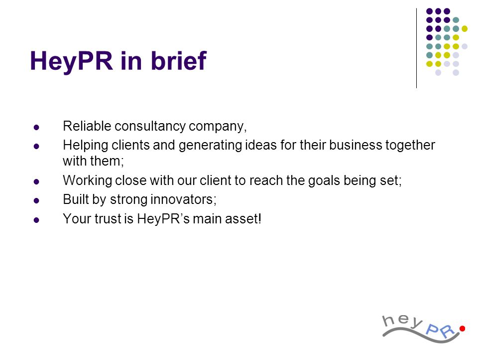 HeyPR in brief Reliable consultancy company, Helping clients and generating ideas for their business together with them; Working close with our client to reach the goals being set; Built by strong innovators; Your trust is HeyPR's main asset!
