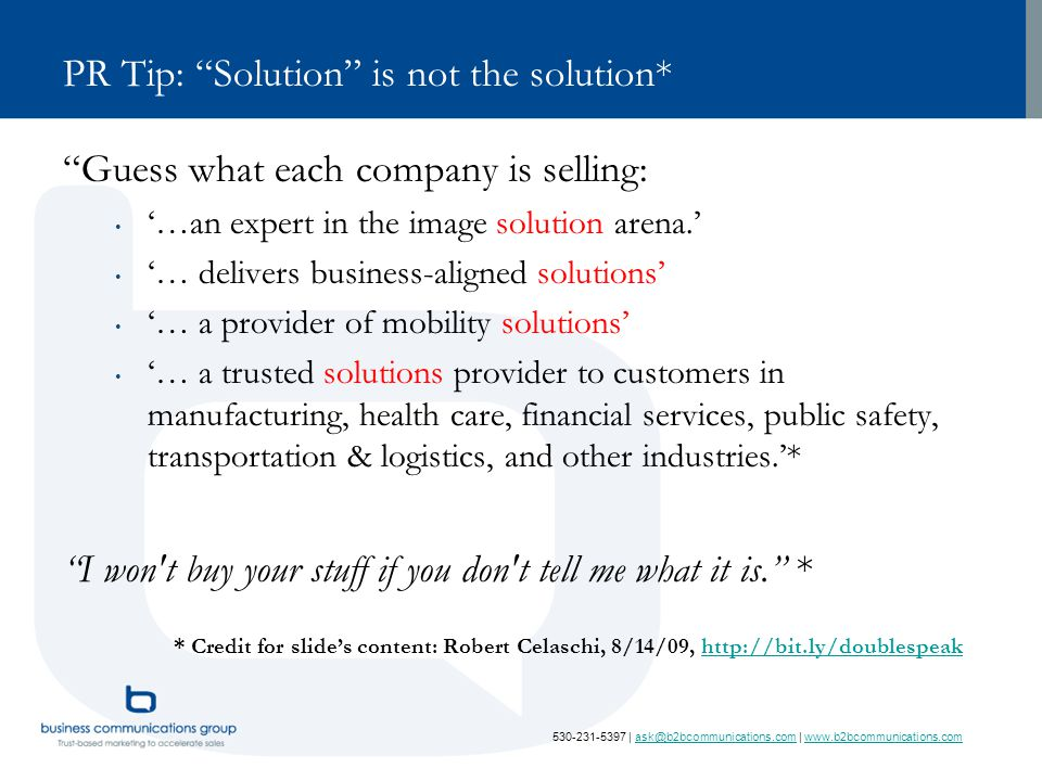 530-231-5397 | ask@b2bcommunications.com | www.b2bcommunications.comask@b2bcommunications.comwww.b2bcommunications.com PR Tip: Solution is not the solution* Guess what each company is selling: '…an expert in the image solution arena.' '… delivers business-aligned solutions' '… a provider of mobility solutions' '… a trusted solutions provider to customers in manufacturing, health care, financial services, public safety, transportation & logistics, and other industries.'* I won t buy your stuff if you don t tell me what it is. * * Credit for slide's content: Robert Celaschi, 8/14/09, http://bit.ly/doublespeakhttp://bit.ly/doublespeak