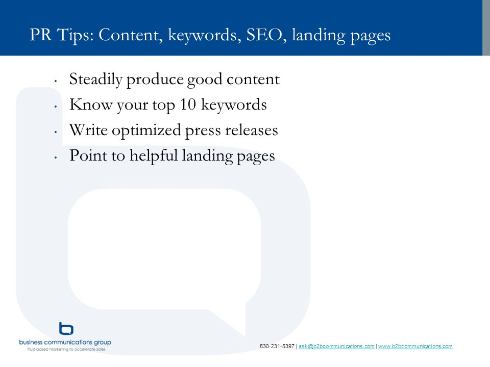 530-231-5397   ask@b2bcommunications.com   www.b2bcommunications.comask@b2bcommunications.comwww.b2bcommunications.com PR Tips: Content, keywords, SEO, landing pages Steadily produce good content Know your top 10 keywords Write optimized press releases Point to helpful landing pages
