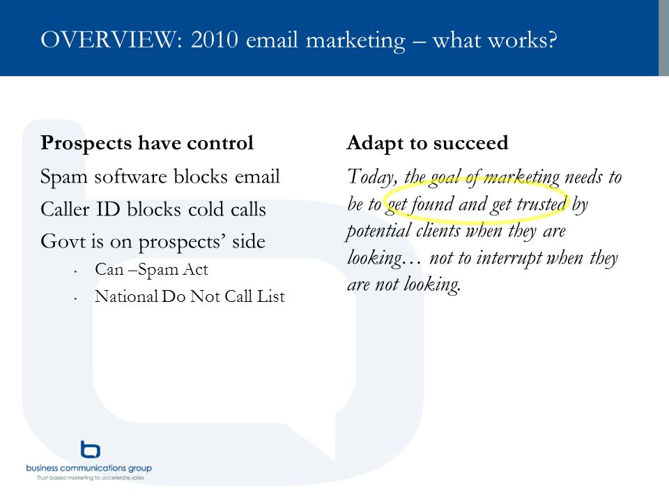 OVERVIEW: 2010 email marketing – what works? Prospects have control Spam software blocks email Caller ID blocks cold calls Govt is on prospects' side