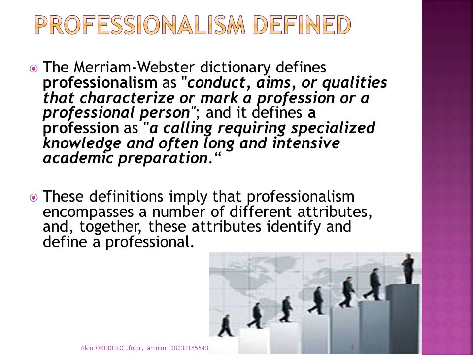 The Merriam-Webster dictionary defines professionalism as conduct, aims, or qualities that characterize or mark a profession or a professional person ; and it defines a profession as a calling requiring specialized knowledge and often long and intensive academic preparation.  These definitions imply that professionalism encompasses a number of different attributes, and, together, these attributes identify and define a professional.