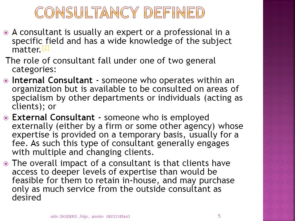  A consultant is usually an expert or a professional in a specific field and has a wide knowledge of the subject matter.