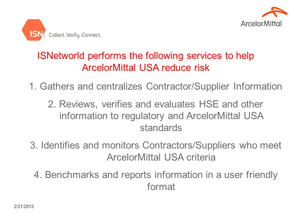 2/21/2013 ISNetworld performs the following services to help ArcelorMittal USA reduce risk 1.Gathers and centralizes Contractor/Supplier Information 2
