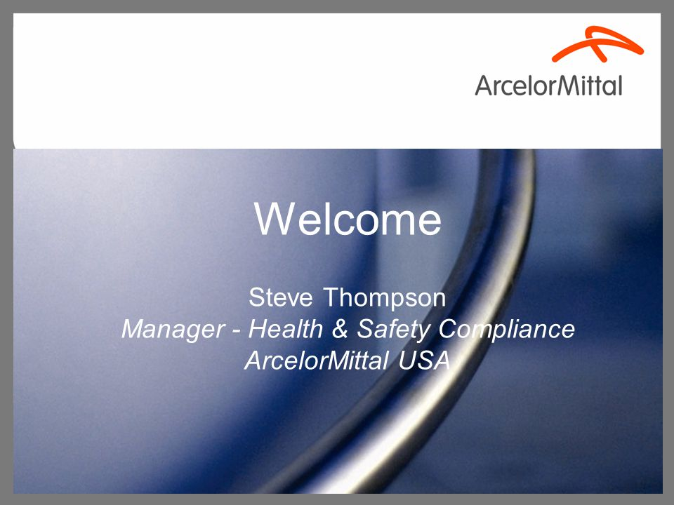 Welcome Steve Thompson Manager - Health & Safety Compliance ArcelorMittal USA