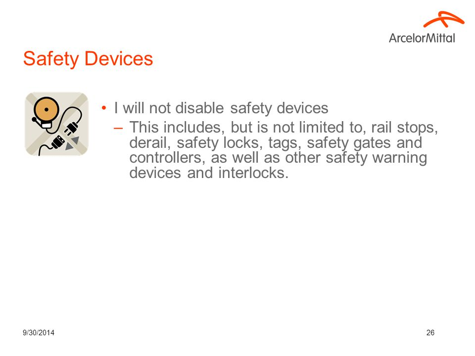 9/30/201426 Safety Devices I will not disable safety devices –This includes, but is not limited to, rail stops, derail, safety locks, tags, safety gat