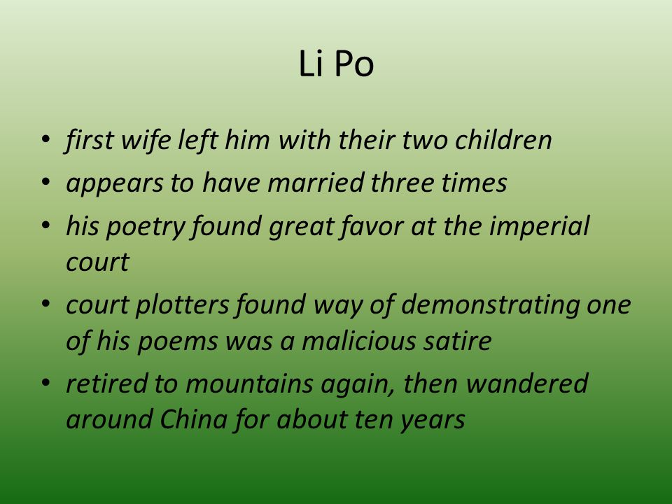Li Po first wife left him with their two children appears to have married three times his poetry found great favor at the imperial court court plotters found way of demonstrating one of his poems was a malicious satire retired to mountains again, then wandered around China for about ten years