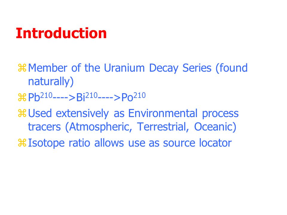 Introduction zMember of the Uranium Decay Series (found naturally) zPb 210 ---->Bi 210 ---->Po 210 zUsed extensively as Environmental process tracers (Atmospheric, Terrestrial, Oceanic) zIsotope ratio allows use as source locator