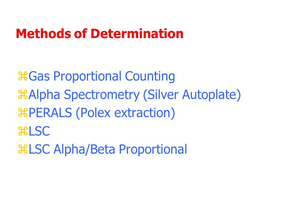 Methods of Determination zGas Proportional Counting zAlpha Spectrometry (Silver Autoplate) zPERALS (Polex extraction) zLSC zLSC Alpha/Beta Proportional