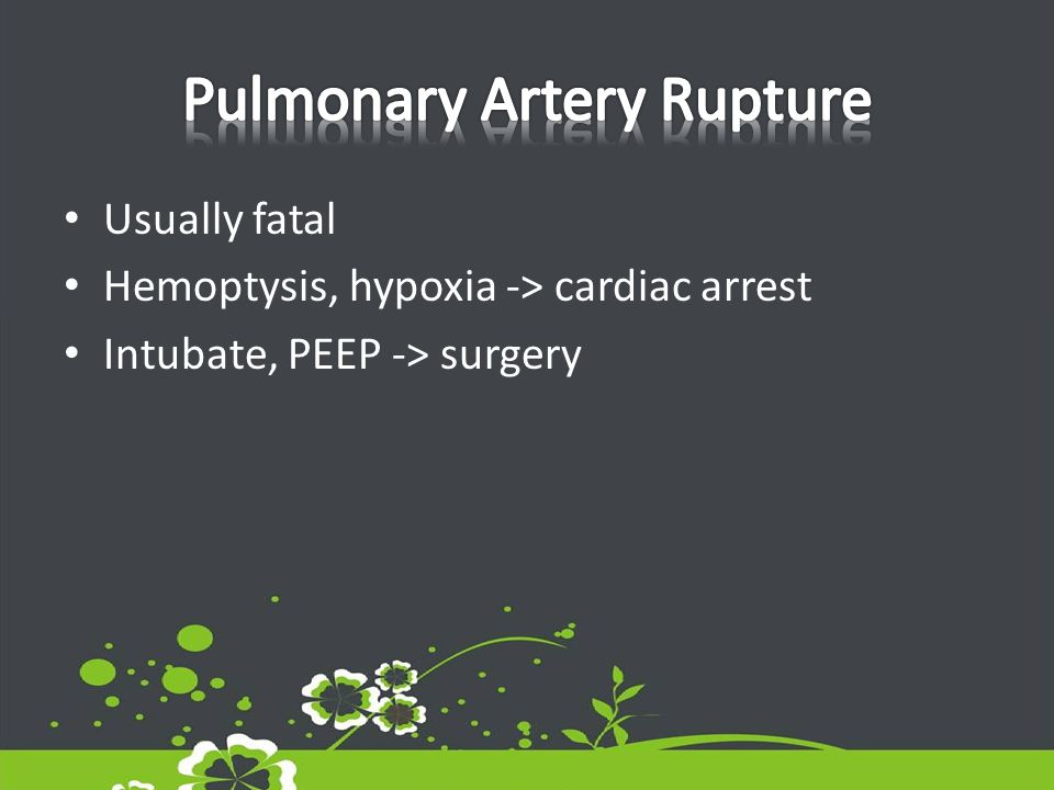 Usually fatal Hemoptysis, hypoxia -> cardiac arrest Intubate, PEEP -> surgery