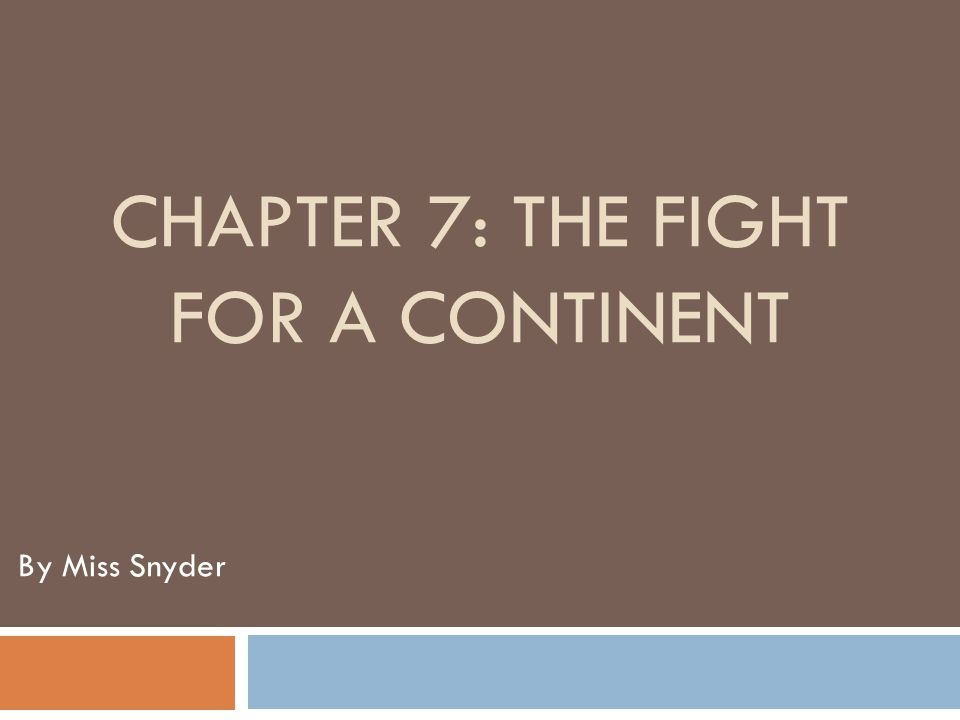 CHAPTER 7: THE FIGHT FOR A CONTINENT By Miss Snyder