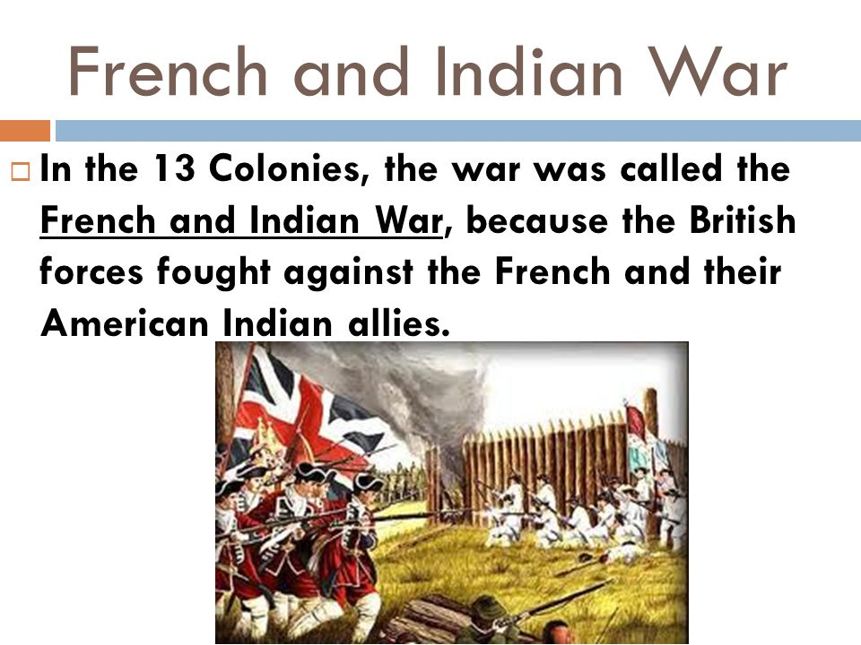 French and Indian War  In the 13 Colonies, the war was called the French and Indian War, because the British forces fought against the French and the