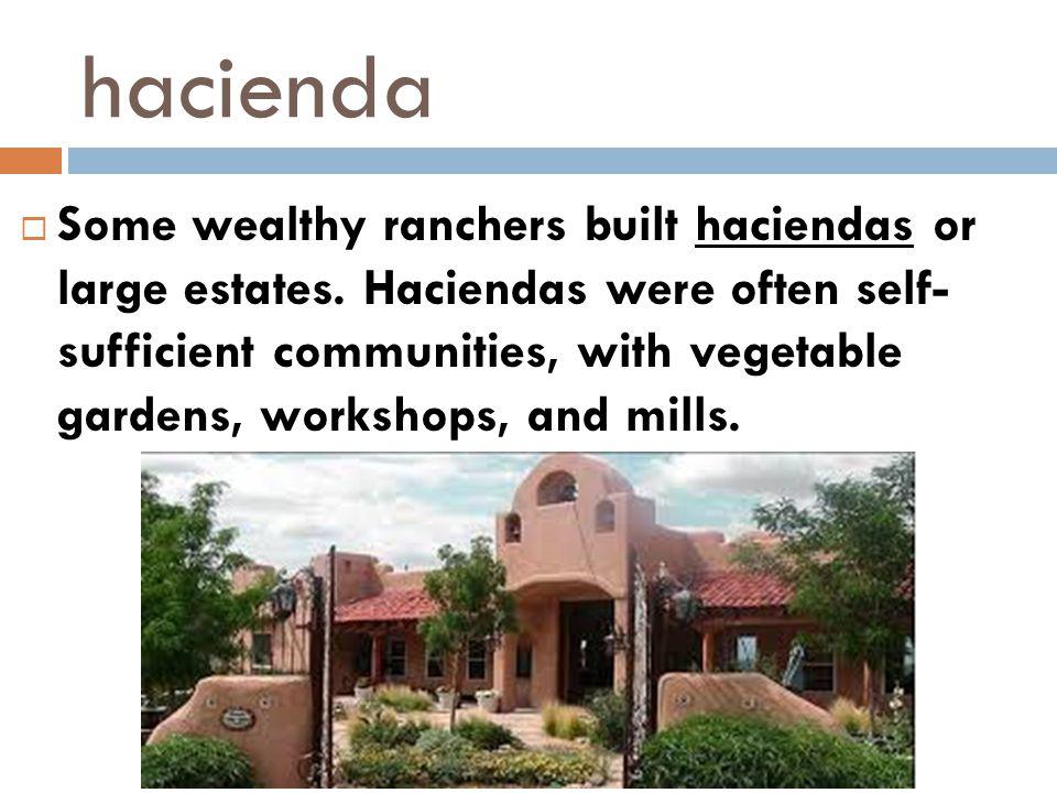 hacienda  Some wealthy ranchers built haciendas or large estates. Haciendas were often self- sufficient communities, with vegetable gardens, workshop