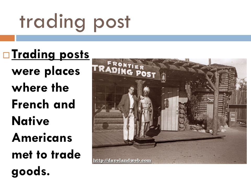 trading post  Trading posts were places where the French and Native Americans met to trade goods.