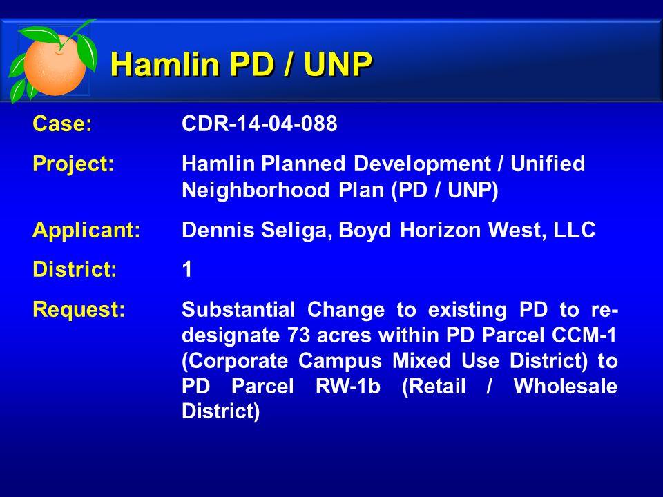 Case: CDR-14-04-088 Project: Hamlin Planned Development / Unified Neighborhood Plan (PD / UNP) Applicant: Dennis Seliga, Boyd Horizon West, LLC District: 1 Request: Substantial Change to existing PD to re- designate 73 acres within PD Parcel CCM-1 (Corporate Campus Mixed Use District) to PD Parcel RW-1b (Retail / Wholesale District) Hamlin PD / UNP