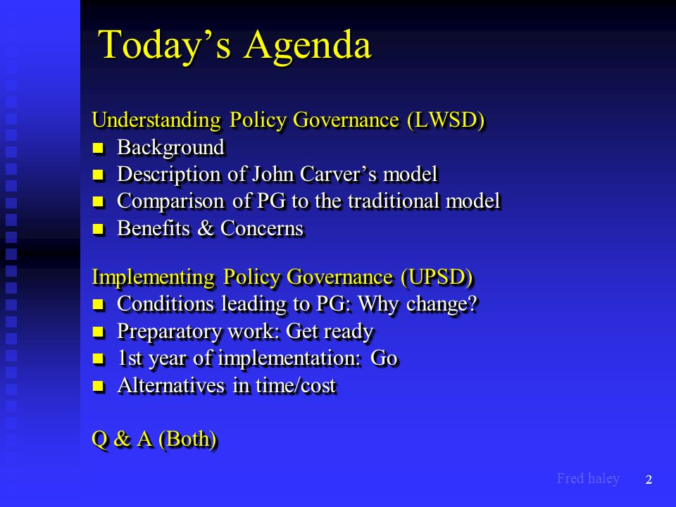 2 Today's Agenda Understanding Policy Governance (LWSD) Background Background Description of John Carver's model Description of John Carver's model Comparison of PG to the traditional model Comparison of PG to the traditional model Benefits & Concerns Benefits & Concerns Implementing Policy Governance (UPSD) Conditions leading to PG: Why change.