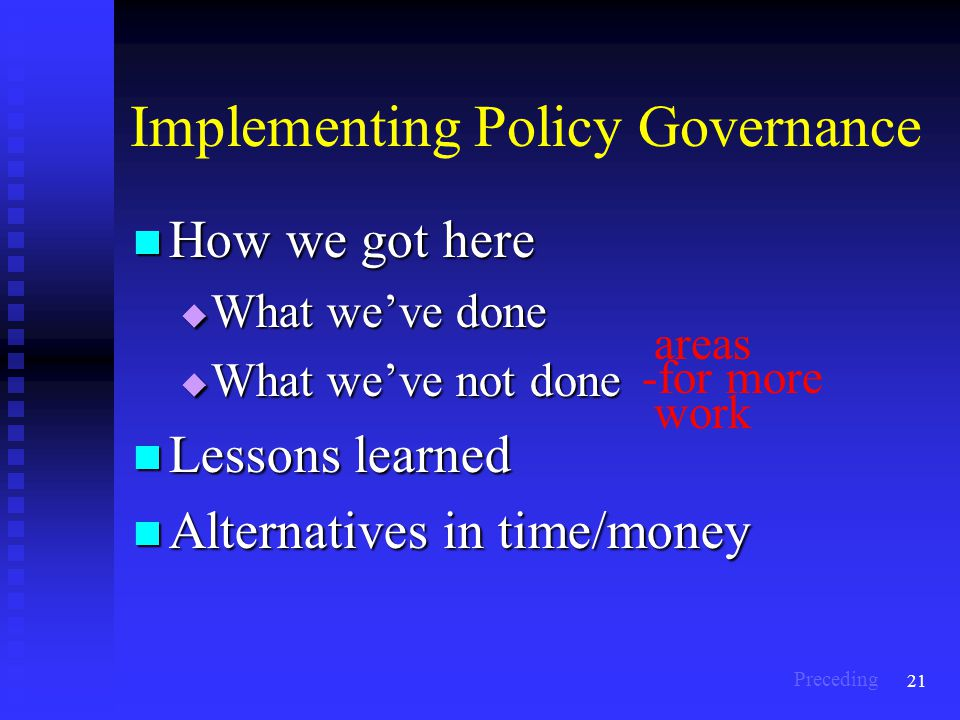 21 Implementing Policy Governance How we got here How we got here  What we've done  What we've not done Lessons learned Lessons learned Alternatives