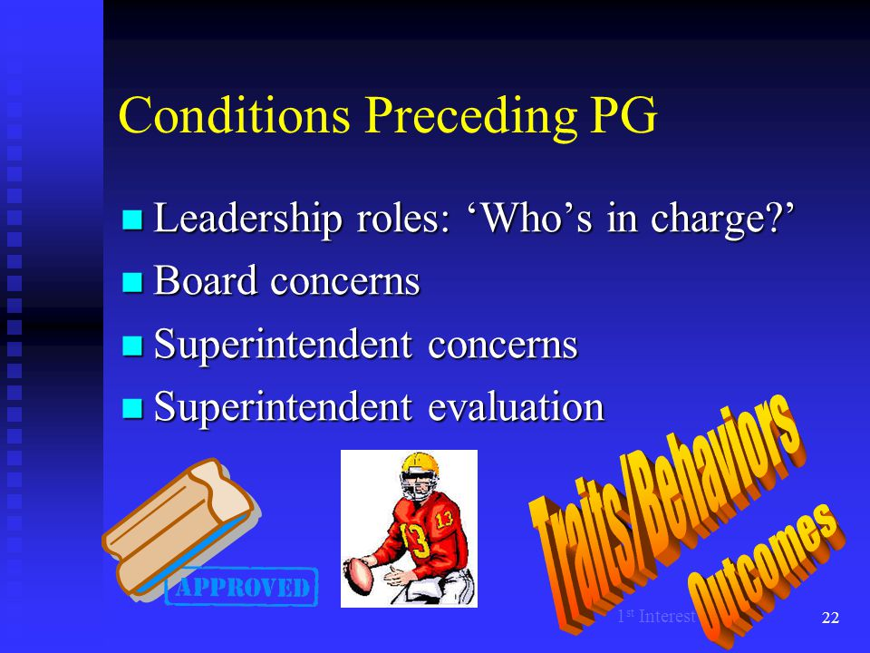 22 Conditions Preceding PG Leadership roles: 'Who's in charge?' Leadership roles: 'Who's in charge?' Board concerns Board concerns Superintendent conc