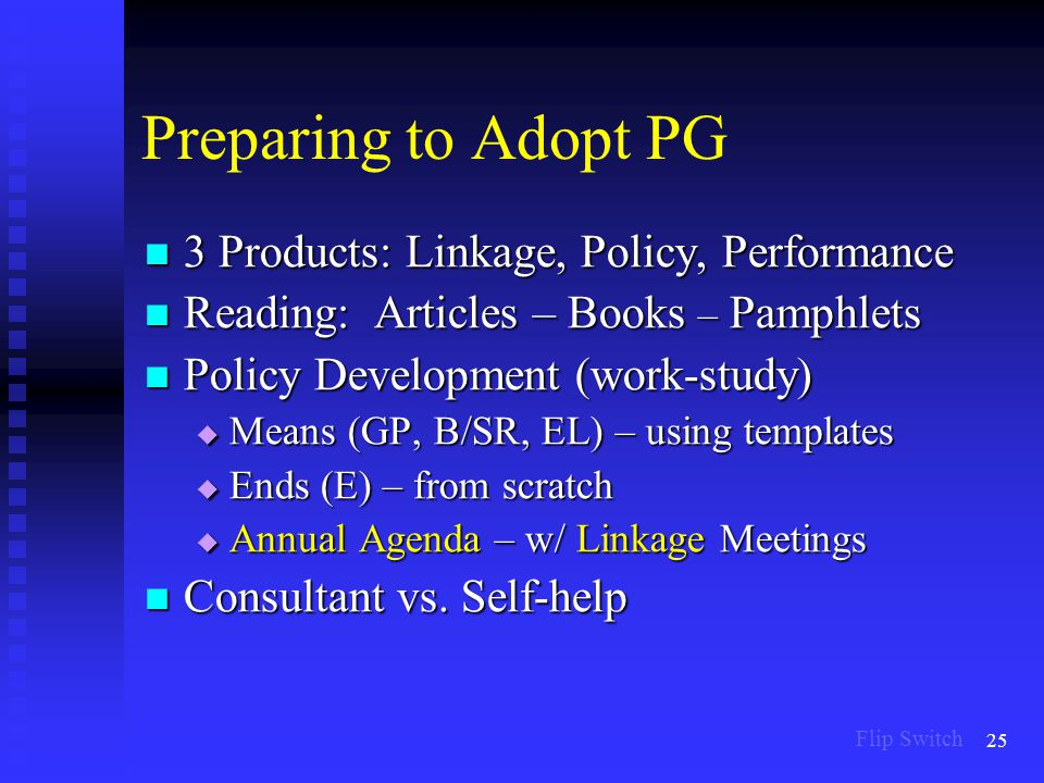 25 Preparing to Adopt PG 3 Products: Linkage, Policy, Performance 3 Products: Linkage, Policy, Performance Reading: Articles – Books – Pamphlets Reading: Articles – Books – Pamphlets Policy Development (work-study) Policy Development (work-study)  Means (GP, B/SR, EL) – using templates  Ends (E) – from scratch  Annual Agenda – w/ Linkage Meetings Consultant vs.