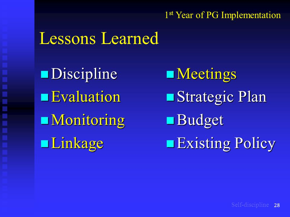 28 Lessons Learned Discipline Discipline Evaluation Evaluation Monitoring Monitoring Linkage Linkage Meetings Strategic Plan Budget Existing Policy 1 st Year of PG Implementation Self-discipline