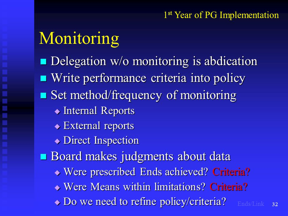32 Monitoring Delegation w/o monitoring is abdication Delegation w/o monitoring is abdication Write performance criteria into policy Write performance criteria into policy Set method/frequency of monitoring Set method/frequency of monitoring  Internal Reports  External reports  Direct Inspection Board makes judgments about data Board makes judgments about data  Were prescribed Ends achieved.