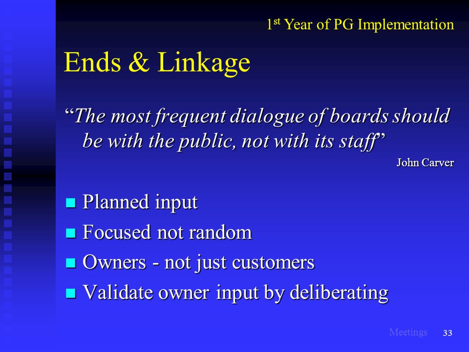 33 Ends & Linkage The most frequent dialogue of boards should be with the public, not with its staff John Carver Planned input Planned input Focused not random Focused not random Owners - not just customers Owners - not just customers Validate owner input by deliberating Validate owner input by deliberating 1 st Year of PG Implementation Meetings