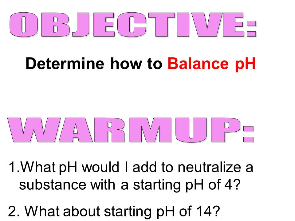 Determine how to Balance pH 1.What pH would I add to neutralize a substance with a starting pH of 4? 2. What about starting pH of 14?
