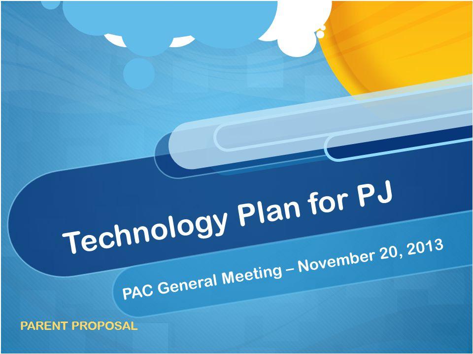 Technology Plan for PJ PAC General Meeting – November 20, 2013 PARENT PROPOSAL