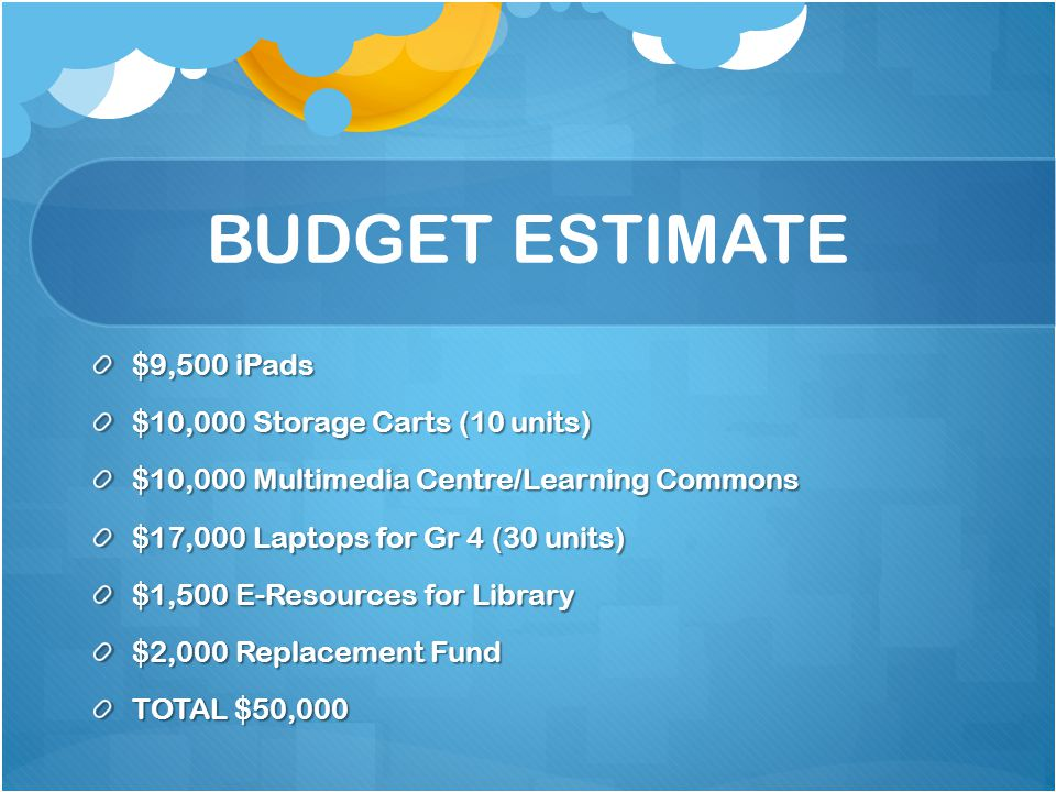 BUDGET ESTIMATE $9,500 iPads $10,000 Storage Carts (10 units) $10,000 Multimedia Centre/Learning Commons $17,000 Laptops for Gr 4 (30 units) $1,500 E-Resources for Library $2,000 Replacement Fund TOTAL $50,000