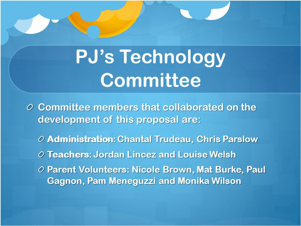 PJ's Technology Committee Committee members that collaborated on the development of this proposal are: Administration: Chantal Trudeau, Chris Parslow