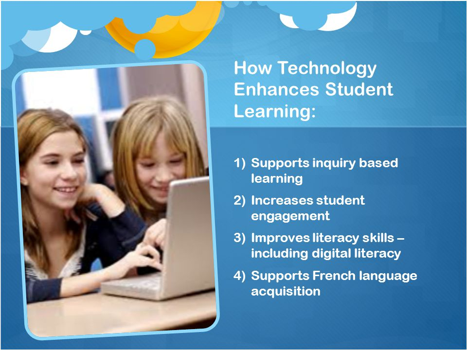 How Technology Enhances Student Learning: 1)Supports inquiry based learning 2)Increases student engagement 3)Improves literacy skills – including digi