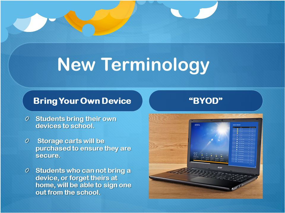 New Terminology Bring Your Own Device Students bring their own devices to school. Storage carts will be purchased to ensure they are secure. Students
