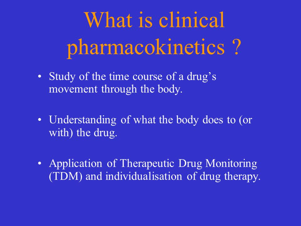 What is clinical pharmacokinetics ? Study of the time course of a drug's movement through the body. Understanding of what the body does to (or with) t