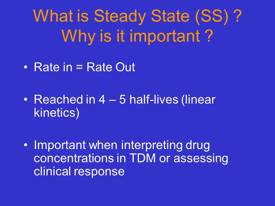 What is Steady State (SS) ? Why is it important ? Rate in = Rate Out Reached in 4 – 5 half-lives (linear kinetics) Important when interpreting drug co