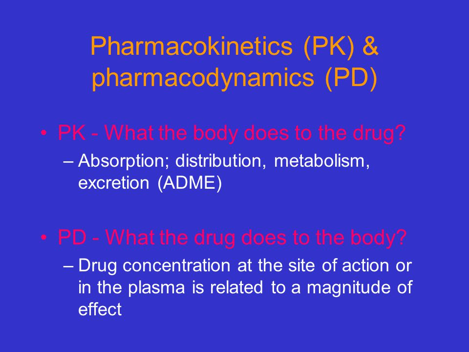Pharmacokinetics (PK) & pharmacodynamics (PD) PK - What the body does to the drug? –Absorption; distribution, metabolism, excretion (ADME) PD - What t