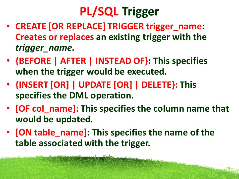 PL/SQL Trigger CREATE [OR REPLACE] TRIGGER trigger_name: Creates or replaces an existing trigger with the trigger_name. {BEFORE | AFTER | INSTEAD OF}: