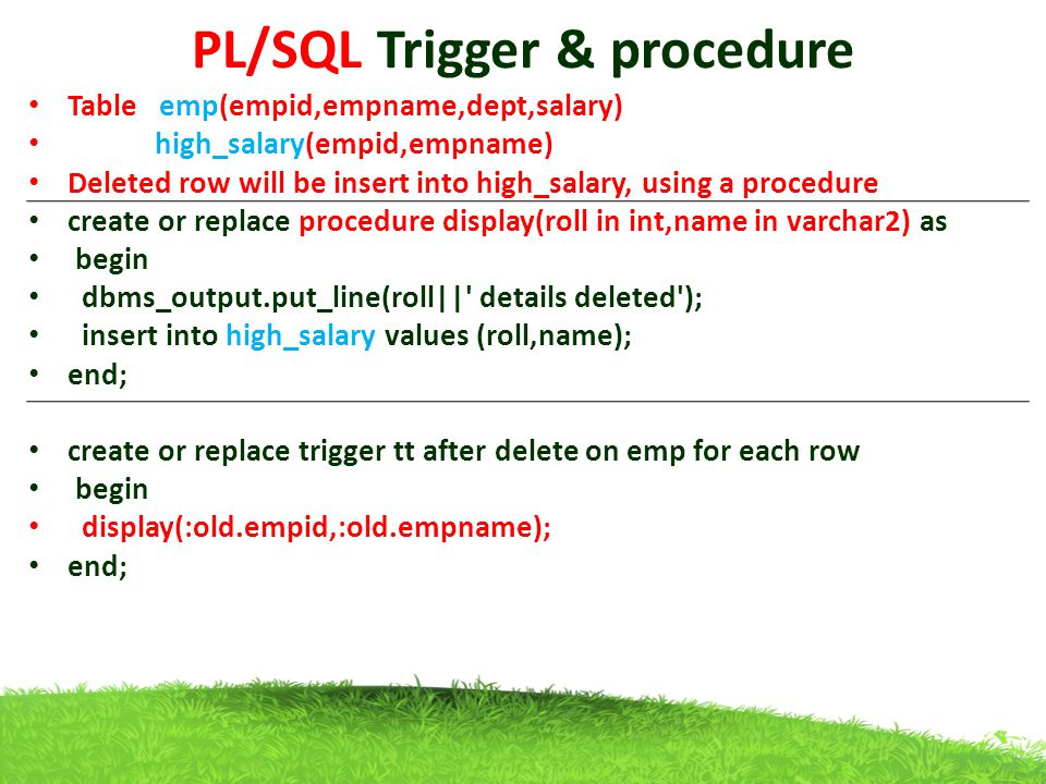 PL/SQL Trigger & procedure Table emp(empid,empname,dept,salary) high_salary(empid,empname) Deleted row will be insert into high_salary, using a proced